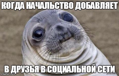 Когда видишь заявку в друзья от начальства Я практически уверен что было, но не нашел.