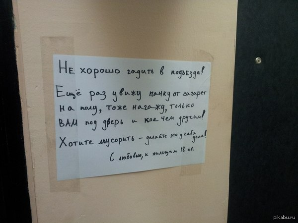 Любимым соседям, живущим в нашем подъезде и использующим его как только захотят. То туалет выставят, то стекла, то кальянчик раскурят в нем. Сегодня довели, нагадили распотрошенными сигаретами и пачкой от них же. Решил уж наконец таки оставить послание, любимым соседям.