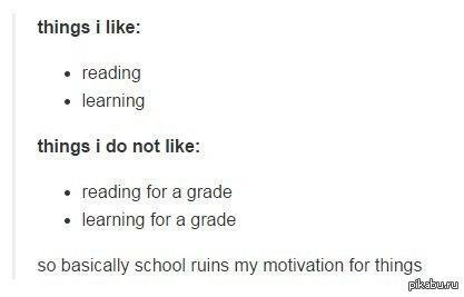 Так что, в принципе, школа разрушает мою мотивацию к некоторым вещам. Вещи, которые я люблю:  • читать  • изучать  Вещи, которые я не люблю:  • читать ради оценок  • учить ради оценок.