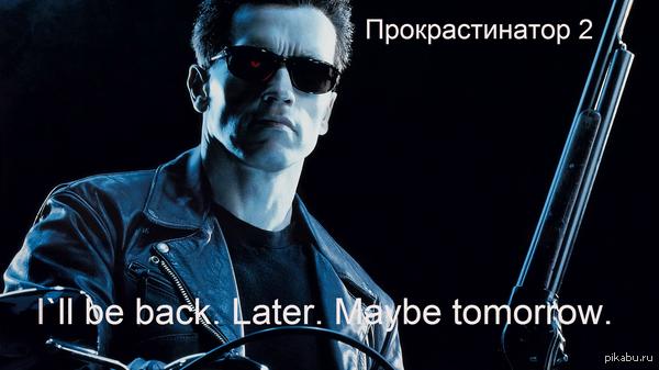 """Не откладывай на завтра то, что можно вообще не делать. """"Я вернусь. Позже. Быть может, завтра."""""""