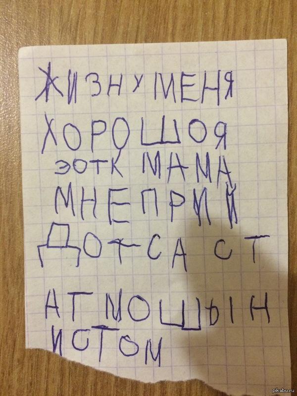 Жизнь у меня хорошая... Вот такую записку мне написал ребёнок.Перевод:жизнь у меня хорошая,итог:мама,мне придётся стать машинистом.