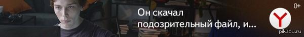 """Антиреклама от Яндекса """"Он скачал подозрительный файл и... установил Яндекс.Браузер"""""""