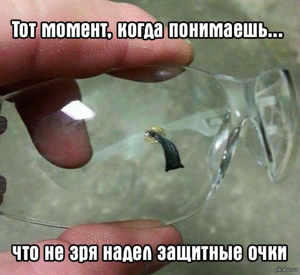 Тот момент, когда понимаешь, что не зря надел защитные очки Как говорит знакомый инженер по технике безопасности — ничто так не радует глаз, как второй глаз! Берегите себя!